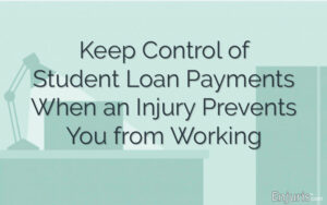 Keep Control of Student Loan Payments When an Injury Prevents You from Working