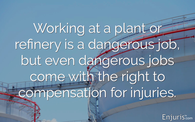 Working at a plant or refinery is a dangerous job, but even dangerous jobs come with the right to compensation for injuries.